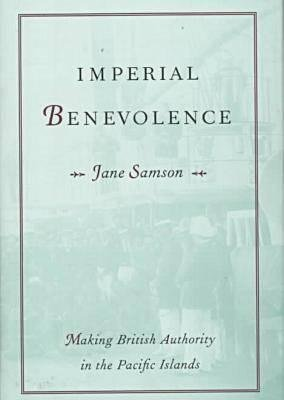 Imperial Benevolence - Making British Authority in the Pacific islands (Hardcover): Jane Samson