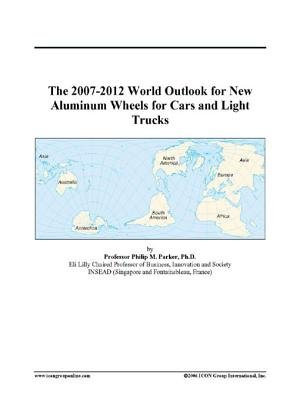 The 2007-2012 World Outlook for New Aluminum Wheels for Cars and Light Trucks (Electronic book text): Inc. Icon Group...