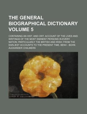 The General Biographical Dictionary Volume 5; Containing an Hist. and Crit. Account of the Lives and Writings of the Most...