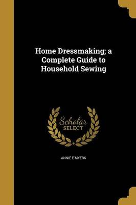 Home Dressmaking; A Complete Guide to Household Sewing (Paperback): Annie E. Myers