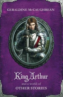 King Arthur and a World of Other Stories (Paperback): Geraldine McCaughrean