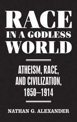 Race in a Godless World - Atheism, Race, and Civilization, 1850-1914 (Hardcover): Nathan Alexander