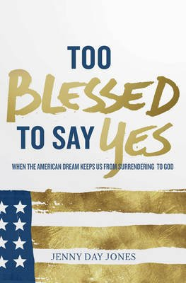 Too Blessed to Say Yes - When the American Dream Keeps Us From Surrendering to God (Electronic book text): Jenny Day Jones