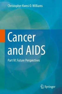Cancer and AIDS - Part IV: Future Perspectives (Hardcover, 1st ed. 2019): Christopher Kwesi O. Williams