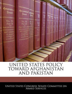 United States Policy Toward Afghanistan and Pakistan (Paperback): United States Congress Senate Committee