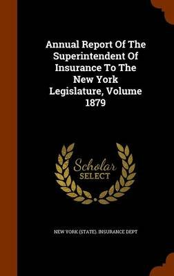 Annual Report of the Superintendent of Insurance to the New York Legislature, Volume 1879 (Hardcover): New York (State)...