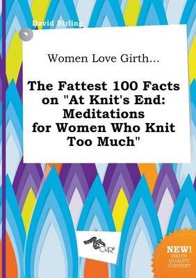 Women Love Girth... the Fattest 100 Facts on at Knit's End - Meditations for Women Who Knit Too Much (Paperback): David...