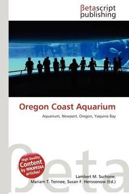 Oregon Coast Aquarium (Paperback): Lambert M. Surhone, Mariam T. Tennoe, Susan F. Henssonow