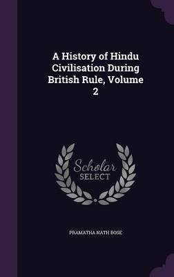 A History of Hindu Civilisation During British Rule, Volume 2 (Hardcover): Pramatha Nath Bose