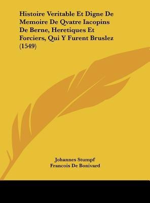 Histoire Veritable Et Digne de Memoire de Qvatre Iacopins de Berne, Heretiques Et Forciers, Qui y Furent Bruslez (1549)...