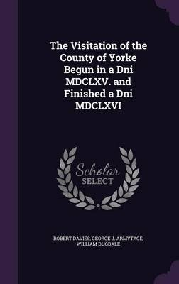 The Visitation of the County of Yorke Begun in a Dni MDCLXV. and Finished a Dni MDCLXVI (Hardcover): Robert Davies, George J....