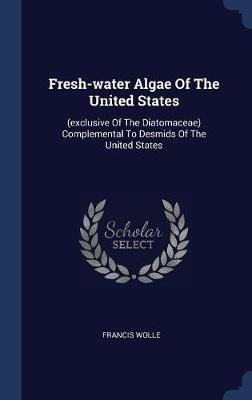 Fresh-Water Algae of the United States - (exclusive of the Diatomaceae) Complemental to Desmids of the United States...