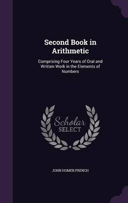Second Book in Arithmetic - Comprising Four Years of Oral and Written Work in the Elements of Numbers (Hardcover): John Homer...
