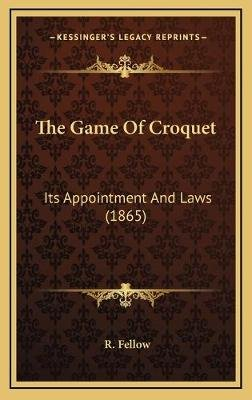 The Game of Croquet - Its Appointment and Laws (1865) (Hardcover): R. Fellow