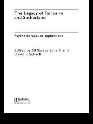 The Legacy of Fairbairn and Sutherland - Psychotherapeutic Applications (Electronic book text): Jill Savege Scharff, David E....