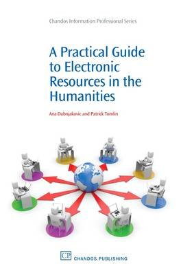 A Practical Guide to Electronic Resources in the Humanities (Electronic book text, annotated edition): Ana Dubnjakovic, Patrick...