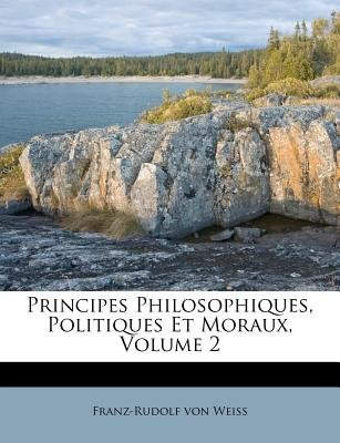 Principes Philosophiques, Politiques Et Moraux, Volume 2 (English, French, Paperback): Franz Rudolf Von Weiss