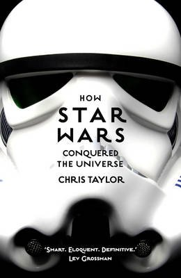 How Star Wars Conquered The Universe - The Past, Present, and Future of a Multibillion Dollar Franchise (Paperback): Chris...