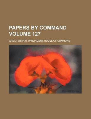 Papers by Command Volume 127 (Paperback): Great Britain Commons