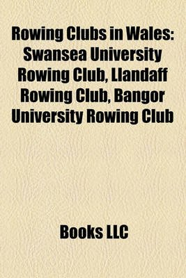 Rowing Clubs in Wales - Swansea University Rowing Club, Llandaff Rowing Club, Bangor University Rowing Club (Paperback): Books...