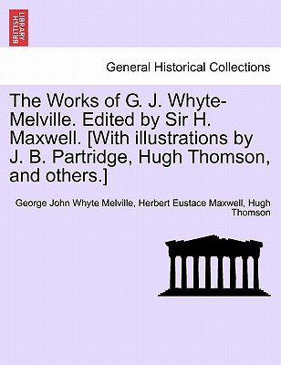 The Works of G. J. Whyte-Melville. Edited by Sir H. Maxwell. [With Illustrations by J. B. Partridge, Hugh Thomson, and Others.]...