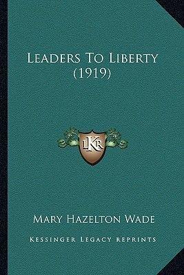 Leaders to Liberty (1919) (Paperback): Mary Hazelton Wade