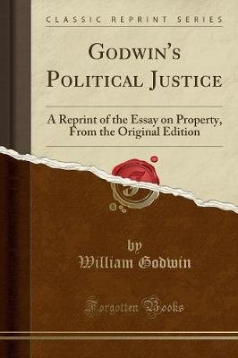 Godwin's Political Justice - A Reprint of the Essay on Property, from the Original Edition (Classic Reprint) (Paperback):...