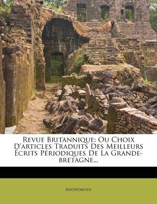 Revue Britannique - Ou Choix D'Articles Traduits Des Meilleurs Crits P Riodiques de La Grande-Bretagne... (English,...