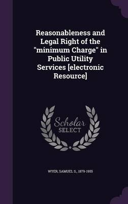 Reasonableness and Legal Right of the Minimum Charge in Public Utility Services [Electronic Resource] (Hardcover): Samuel S....