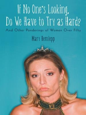 If No One's Looking, Do We Have to Try as Hard? - And Other Ponderings of Women Over Fifty (Electronic book text): Mary...