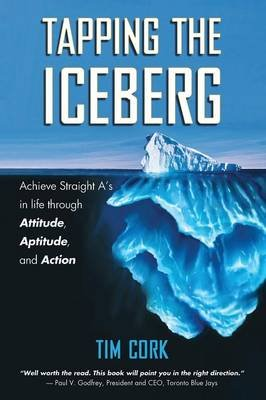 Tapping the Iceberg - Achieve Straight A's in Life Through Attitude, Aptitude, and Action (Paperback): Tim Cork