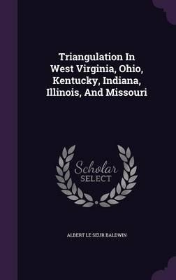 Triangulation in West Virginia, Ohio, Kentucky, Indiana, Illinois, and Missouri (Hardcover): Albert Le Seur Baldwin