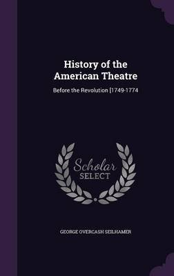 History of the American Theatre - Before the Revolution [1749-1774 (Hardcover): George Overcash Seilhamer