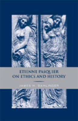 Etienne Pasquier on Ethics and History (Hardcover): James H. Dahlinger