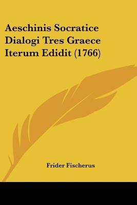 Aeschinis Socratice Dialogi Tres Graece Iterum Edidit (1766) (English, Latin, Paperback): Frider Fischerus