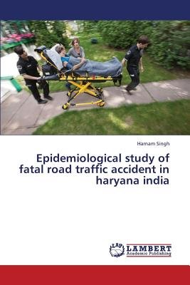 Epidemiological Study of Fatal Road Traffic Accident in Haryana India (Paperback): Singh Harnam