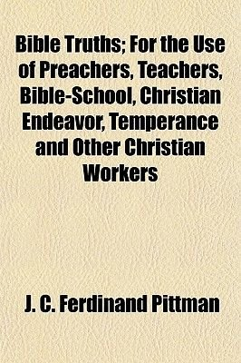 Bible Truths; For the Use of Preachers, Teachers, Bible-School, Christian Endeavor, Temperance and Other Christian Workers...