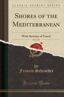 Shores of the Mediterranean, Vol. 1 of 2 - With Sketches of Travel (Classic Reprint) (Paperback): Francis Schroeder