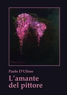 L'Amante del Pittore (Italian, Paperback): Paolo D'ulisse