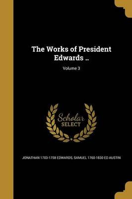 The Works of President Edwards ..; Volume 3 (Paperback): Jonathan 1703-1758 Edwards, Samuel 1760-1830 Ed Austin