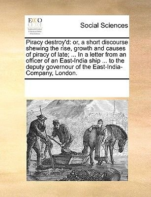 Piracy Destroy'd - Or, a Short Discourse Shewing the Rise, Growth and Causes of Piracy of Late; ... in a Letter from an...