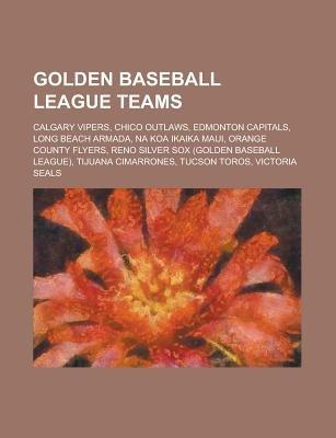 Golden Baseball League Teams - Calgary Vipers, Chico Outlaws, Edmonton Capitals, Long Beach Armada, Na Koa Ikaika Maui, Orange...