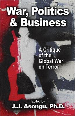 War, Politics and Business - A Critique of the Global War on Terror (Paperback): J. J. Asongu Ph. D.