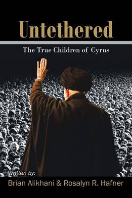 Untethered - The True Children of Cyrus (Paperback): Brian Alikhani, Rosalyn R Hafner