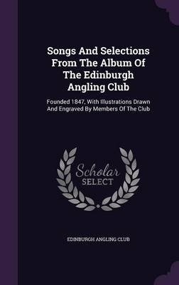 Songs and Selections from the Album of the Edinburgh Angling Club - Founded 1847, with Illustrations Drawn and Engraved by...