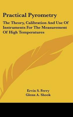 Practical Pyrometry - The Theory, Calibration and Use of Instruments for the Measurement of High Temperatures (Hardcover):...