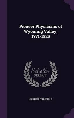 Pioneer Physicians of Wyoming Valley, 1771-1825 (Hardcover): Johnson, Frederick, C.