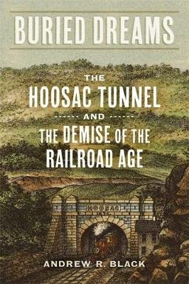 Buried Dreams - The Hoosac Tunnel and the Demise of the Railroad Age (Hardcover): Andrew R Black