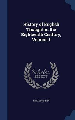 History of English Thought in the Eighteenth Century, Volume 1 (Hardcover): Leslie Stephen