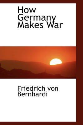 How Germany Makes War (Paperback): Friedrich Von Bernhardi